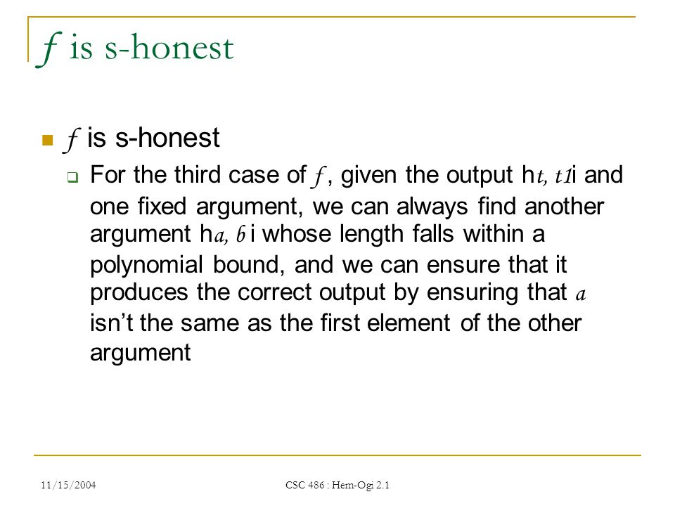 11/15/2004 CSC 486 : Hem-Ogi 2.1 f is s-honest  For the third case of f, given the output h t, t1 i and one fixed argument, we can always find another argument h a, b i whose length falls within a polynomial bound, and we can ensure that it produces the correct output by ensuring that a isn't the same as the first element of the other argument