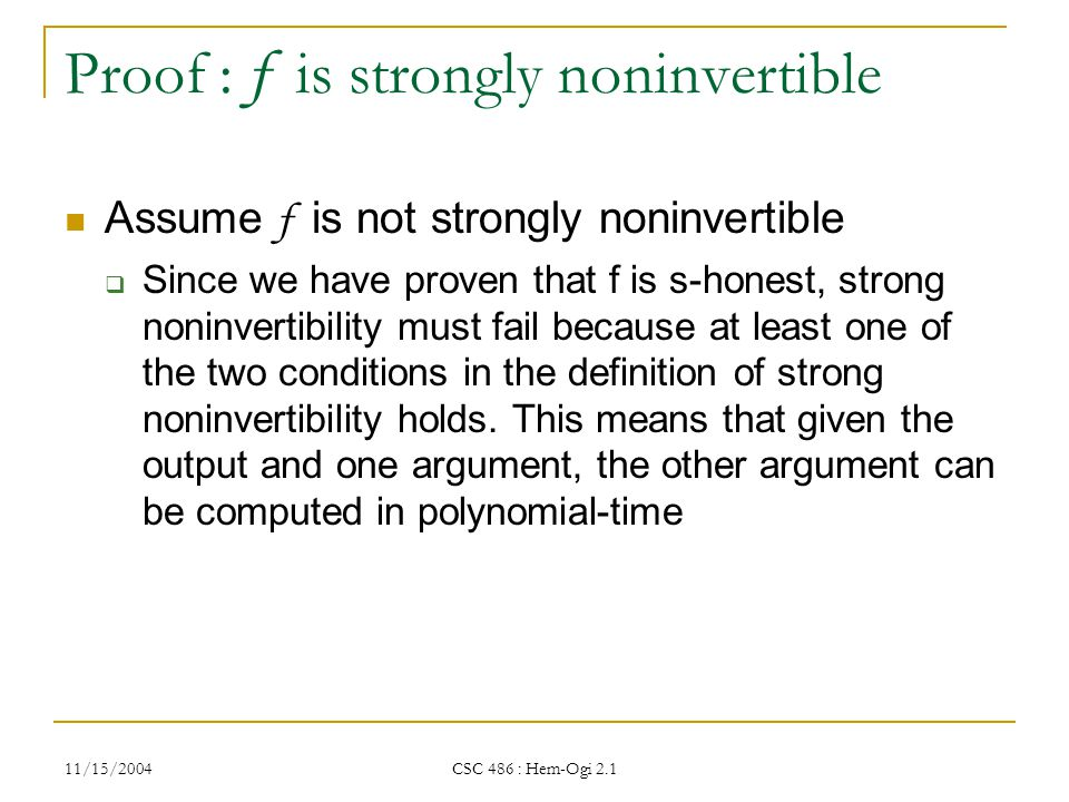11/15/2004 CSC 486 : Hem-Ogi 2.1 Proof : f is strongly noninvertible Assume f is not strongly noninvertible  Since we have proven that f is s-honest, strong noninvertibility must fail because at least one of the two conditions in the definition of strong noninvertibility holds.