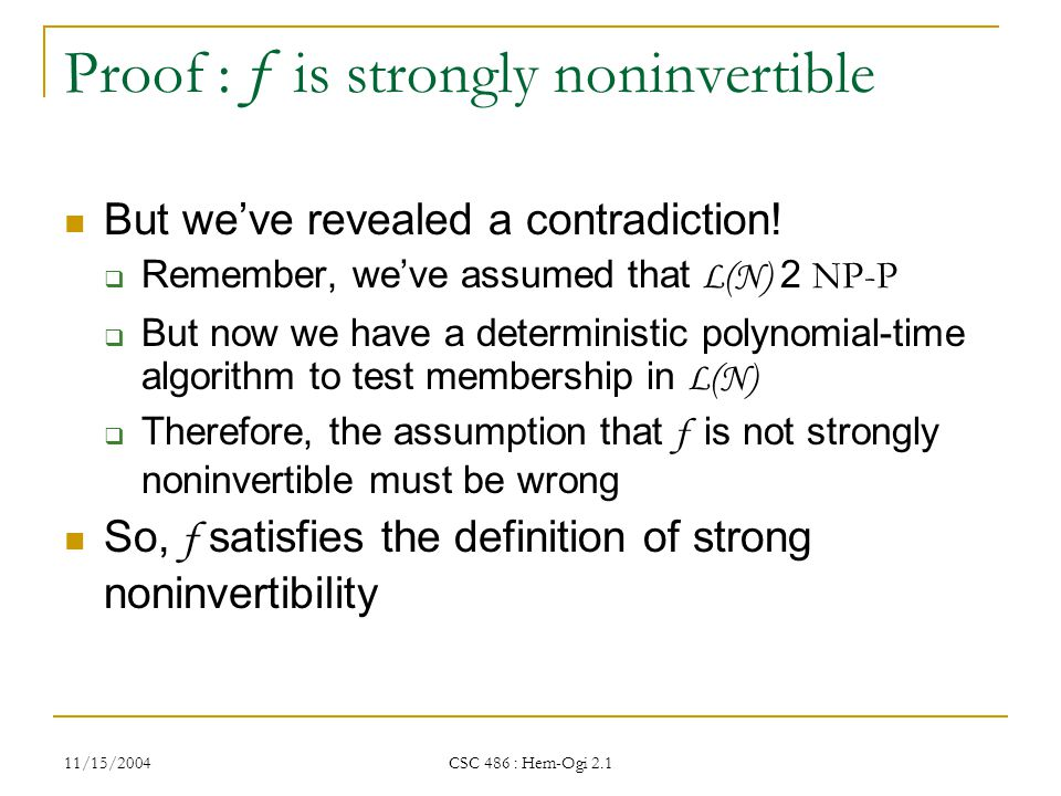 11/15/2004 CSC 486 : Hem-Ogi 2.1 Proof : f is strongly noninvertible But we've revealed a contradiction.