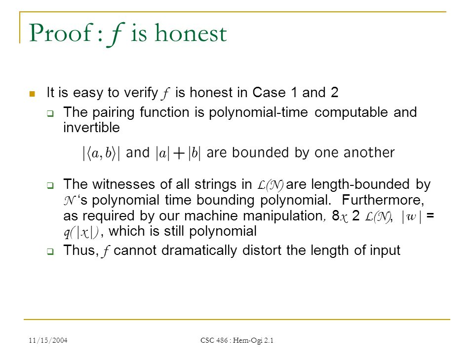 11/15/2004 CSC 486 : Hem-Ogi 2.1 Proof : f is honest It is easy to verify f is honest in Case 1 and 2  The pairing function is polynomial-time computable and invertible  The witnesses of all strings in L(N) are length-bounded by N 's polynomial time bounding polynomial.