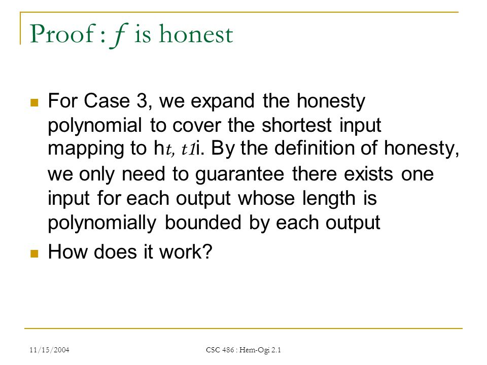 11/15/2004 CSC 486 : Hem-Ogi 2.1 Proof : f is honest For Case 3, we expand the honesty polynomial to cover the shortest input mapping to h t, t1 i.