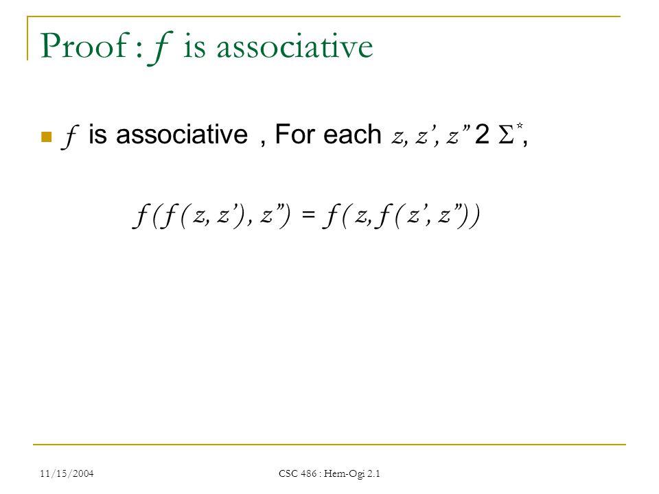 11/15/2004 CSC 486 : Hem-Ogi 2.1 Proof : f is associative f is associative, For each z, z', z 2  *, f ( f ( z, z'), z ) = f ( z, f ( z', z ) )