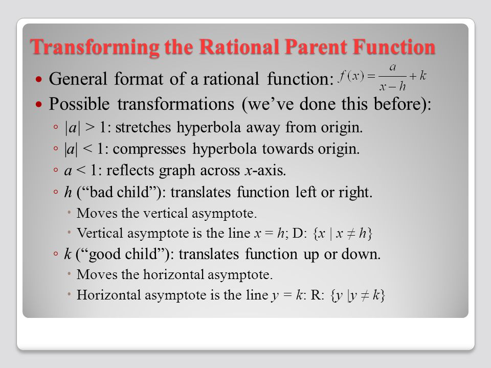 Transforming the Rational Parent Function General format of a rational function: Possible transformations (we've done this before): ◦ |a| > 1: stretches hyperbola away from origin.