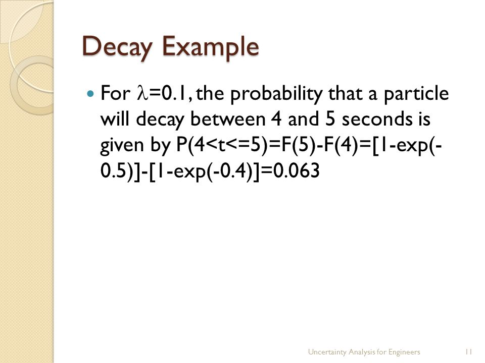 Decay Example For =0.1, the probability that a particle will decay between 4 and 5 seconds is given by P(4<t<=5)=F(5)-F(4)=[1-exp(- 0.5)]-[1-exp(-0.4)]=0.063 Uncertainty Analysis for Engineers11