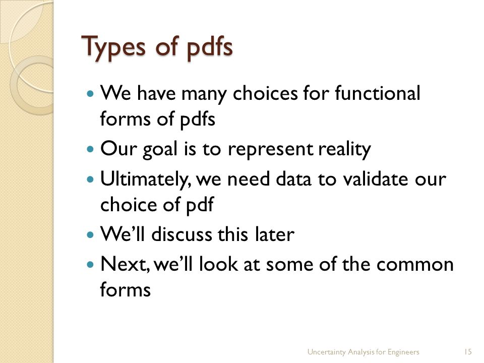 Types of pdfs We have many choices for functional forms of pdfs Our goal is to represent reality Ultimately, we need data to validate our choice of pdf We'll discuss this later Next, we'll look at some of the common forms Uncertainty Analysis for Engineers15