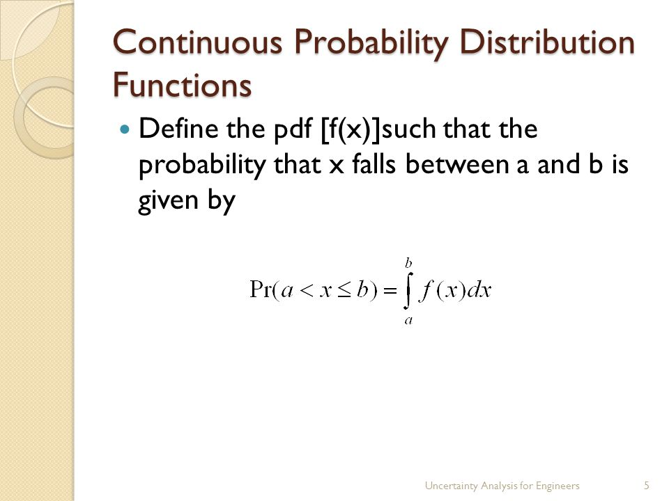 Continuous Probability Distribution Functions Define the pdf [f(x)]such that the probability that x falls between a and b is given by Uncertainty Analysis for Engineers5