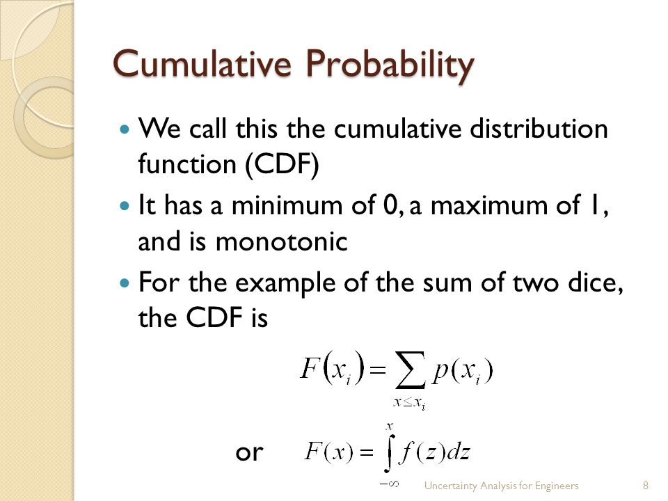 Cumulative Probability We call this the cumulative distribution function (CDF) It has a minimum of 0, a maximum of 1, and is monotonic For the example