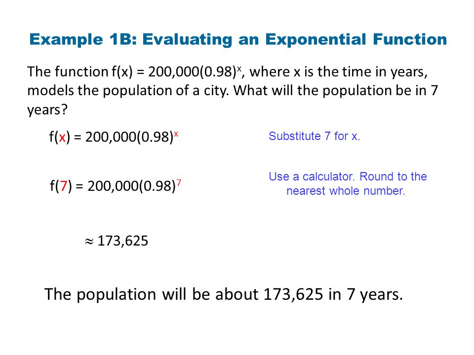 Example 1B: Evaluating an Exponential Function The function f(x) = 200,000(0.98) x, where x is the time in years, models the population of a city. Wha