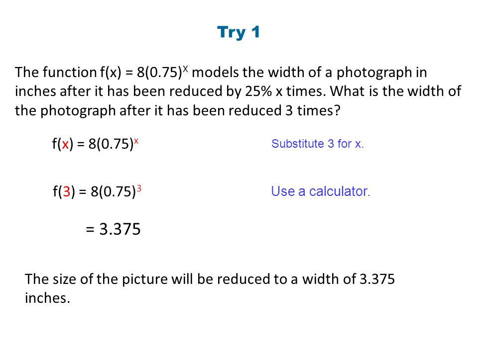 Try 1 The function f(x) = 8(0.75) X models the width of a photograph in inches after it has been reduced by 25% x times. What is the width of the phot