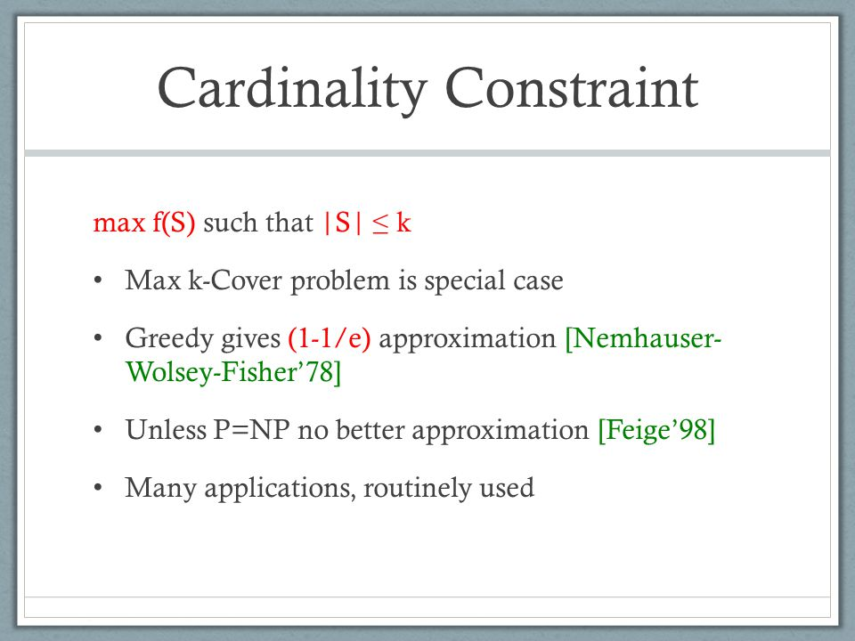 Cardinality Constraint max f(S) such that |S| ≤ k Max k-Cover problem is special case Greedy gives (1-1/e) approximation [Nemhauser- Wolsey-Fisher'78] Unless P=NP no better approximation [Feige'98] Many applications, routinely used
