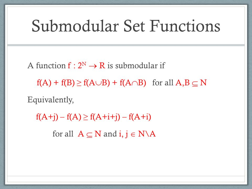 Submodular Set Functions A function f : 2 N  R is submodular if f(A) + f(B) ≥ f(A  B) + f(A  B) for all A,B  N Equivalently, f(A+j) – f(A) ≥ f(A+i+j) – f(A+i) for all A  N and i, j  N\A