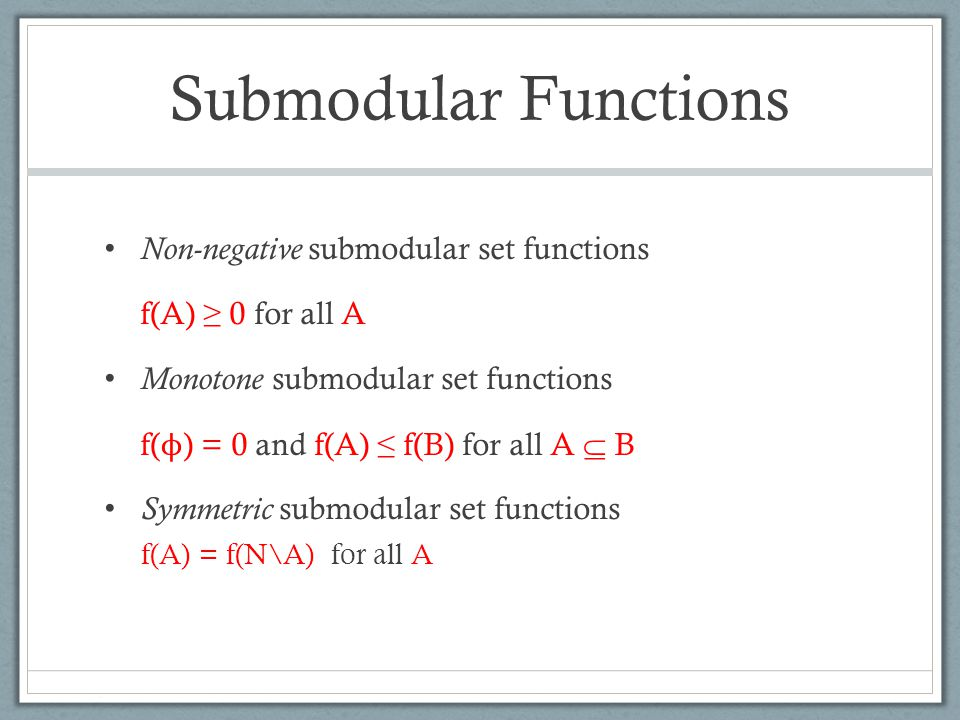 Submodular Functions Non-negative submodular set functions f(A) ≥ 0 for all A Monotone submodular set functions f( ϕ ) = 0 and f(A) ≤ f(B) for all A  B Symmetric submodular set functions f(A) = f(N\A) for all A