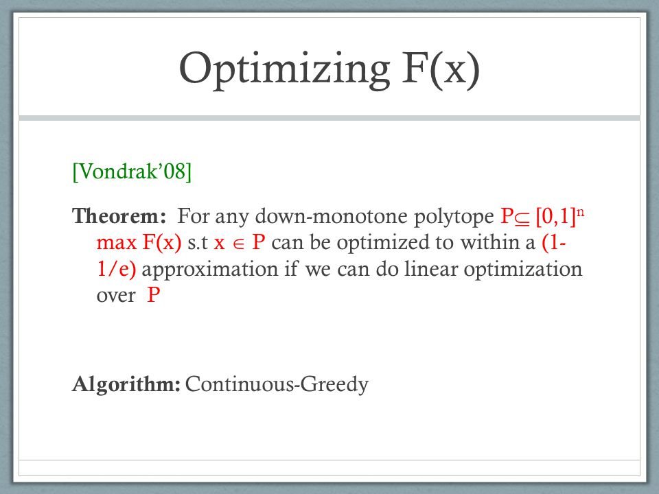 Optimizing F(x) [Vondrak'08] Theorem: For any down-monotone polytope P  [0,1] n max F(x) s.t x  P can be optimized to within a (1- 1/e) approximation if we can do linear optimization over P Algorithm: Continuous-Greedy