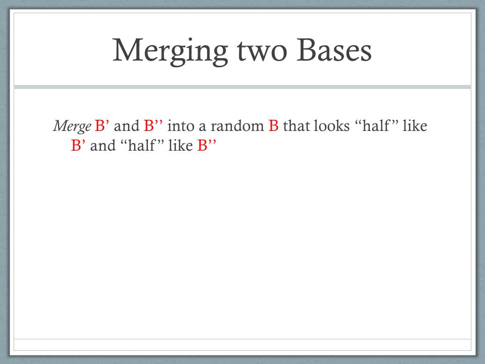 Merging two Bases Merge B' and B'' into a random B that looks half like B' and half like B''
