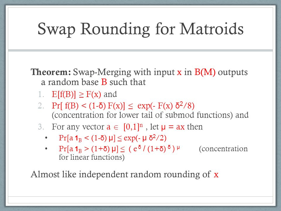 Swap Rounding for Matroids Theorem: Swap-Merging with input x in B(M) outputs a random base B such that 1.E[f(B)] ≥ F(x) and 2.Pr[ f(B) < (1- δ ) F(x)] ≤ exp(- F(x) δ 2 /8) (concentration for lower tail of submod functions) and 3.For any vector a  [0,1] n, let μ = ax then Pr[a 1 B < (1- δ ) μ ] ≤ exp(- μ δ 2 /2) Pr[a 1 B > (1+ δ ) μ ] ≤ ( e δ / (1+ δ ) δ ) μ (concentration for linear functions) Almost like independent random rounding of x