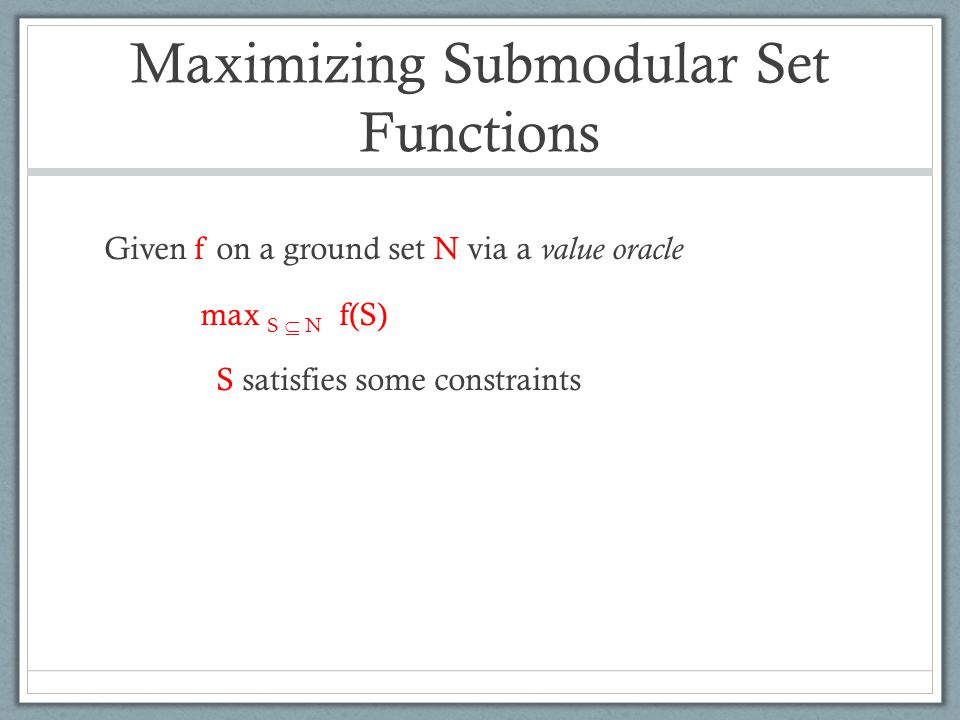 Maximizing Submodular Set Functions Given f on a ground set N via a value oracle max S  N f(S) S satisfies some constraints