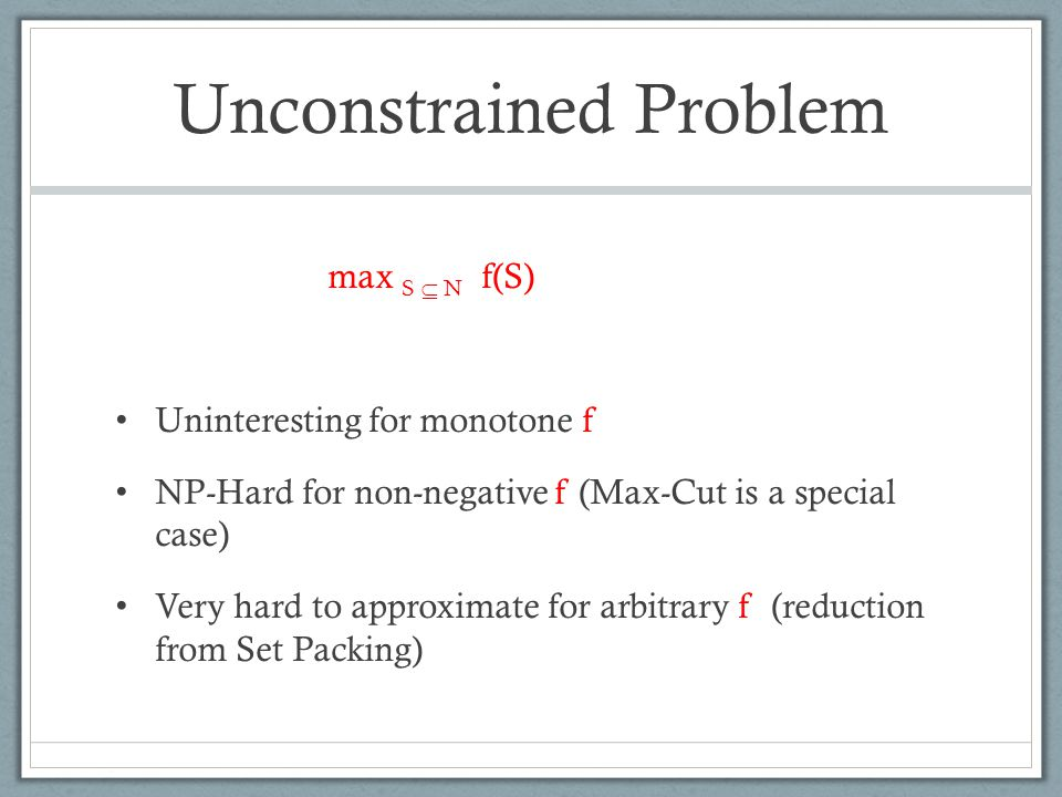 Unconstrained Problem [Feige-Mirrokni-Vondrak'07] First O(1) approximation for non-negative f .
