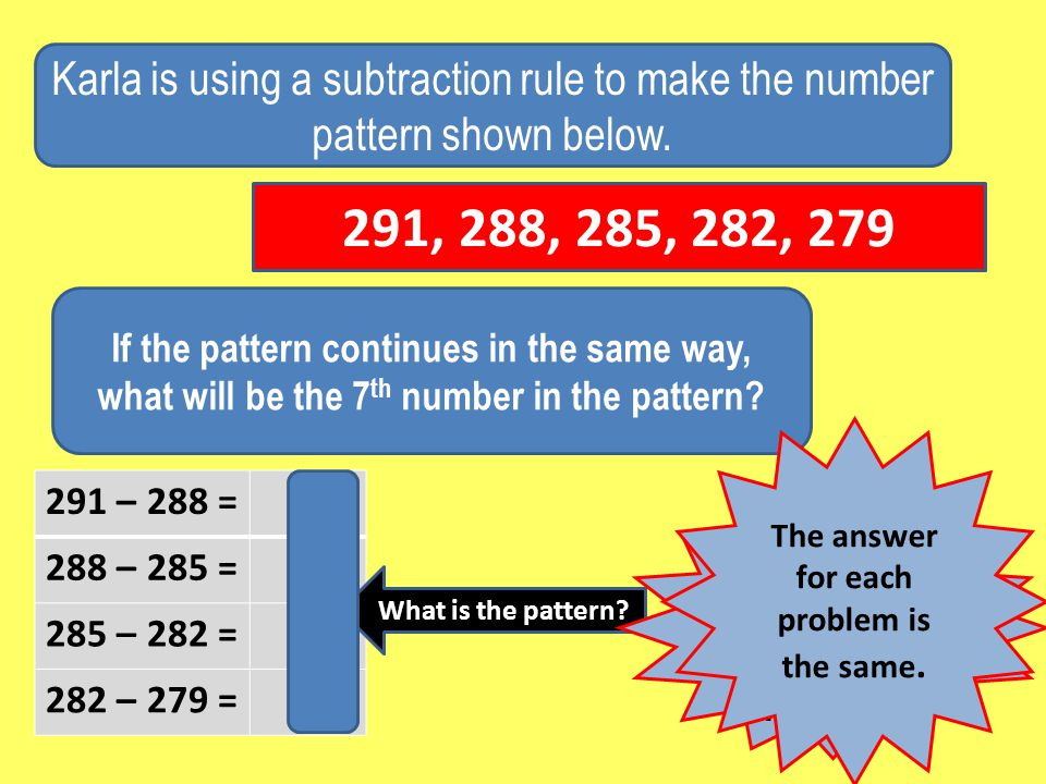 291 – 288 = 3 288 – 285 = 3 285 – 282 = 3 282 – 279 = 3 Karla is using a subtraction rule to make the number pattern shown below.