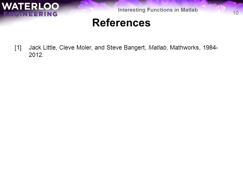 References [1]Jack Little, Cleve Moler, and Steve Bangert, Matlab, Mathworks, 1984- 2012.