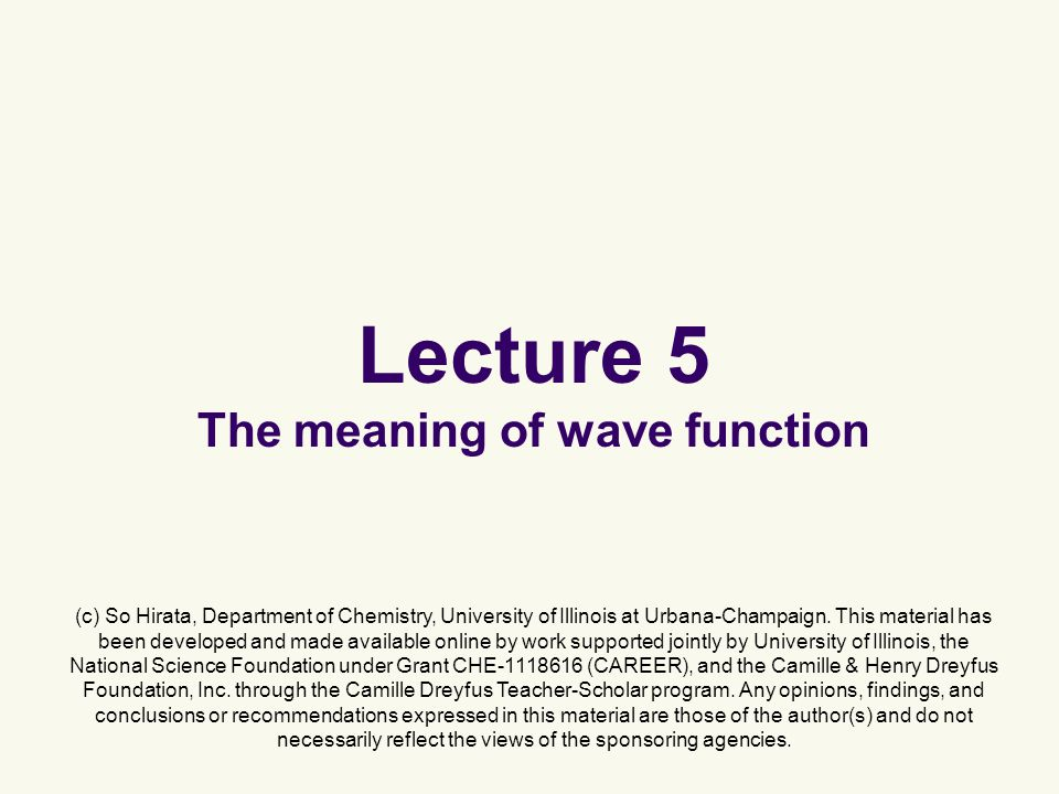 Lecture 5 The meaning of wave function (c) So Hirata, Department of Chemistry, University of Illinois at Urbana-Champaign.