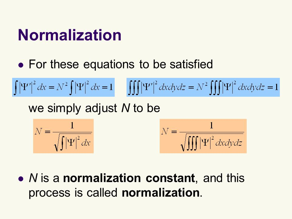 Normalization For these equations to be satisfied we simply adjust N to be N is a normalization constant, and this process is called normalization.