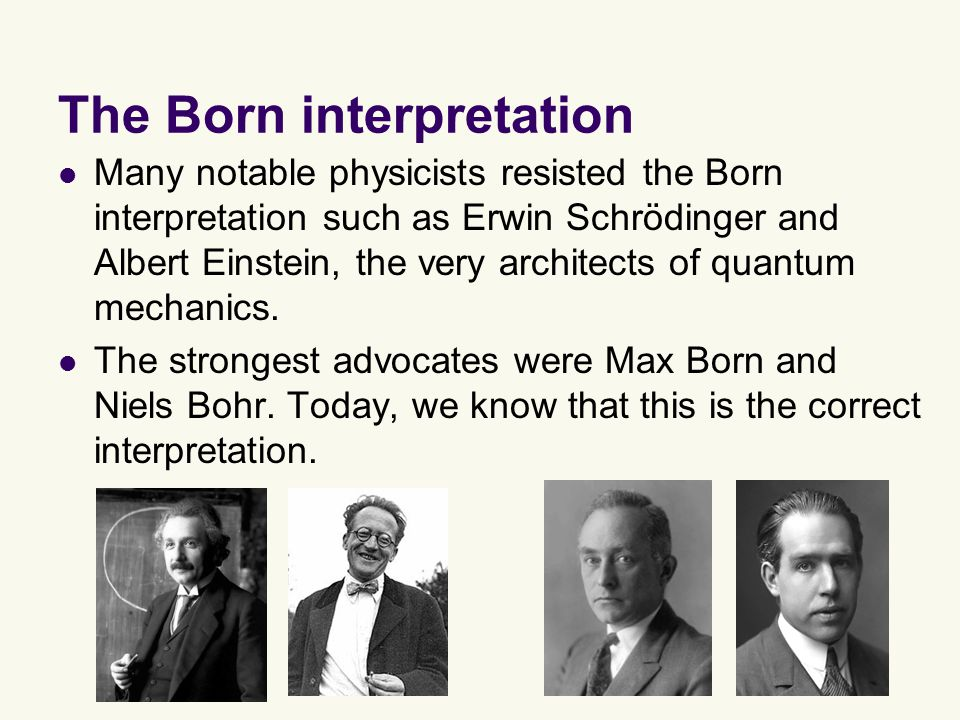 The Born interpretation Many notable physicists resisted the Born interpretation such as Erwin Schrödinger and Albert Einstein, the very architects of quantum mechanics.