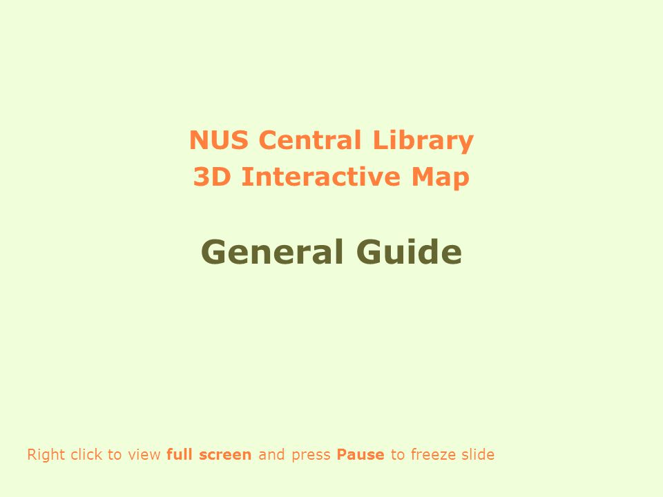 NUS Central Library 3D Interactive Map General Guide Right click to view full screen and press Pause to freeze slide