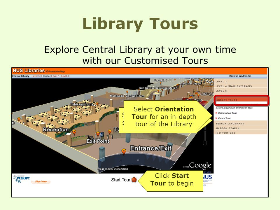 Library Tours Explore Central Library at your own time with our Customised Tours Select Quick Tour for a short tour of the Library Select Orientation Tour for an in-depth tour of the Library Click Start Tour to begin