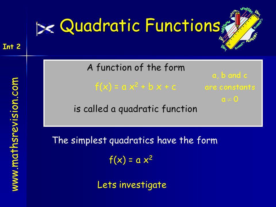 www.mathsrevision.com Int 2 Quadratic Functions A function of the form f(x) = a x 2 + b x + c is called a quadratic function The simplest quadratics h