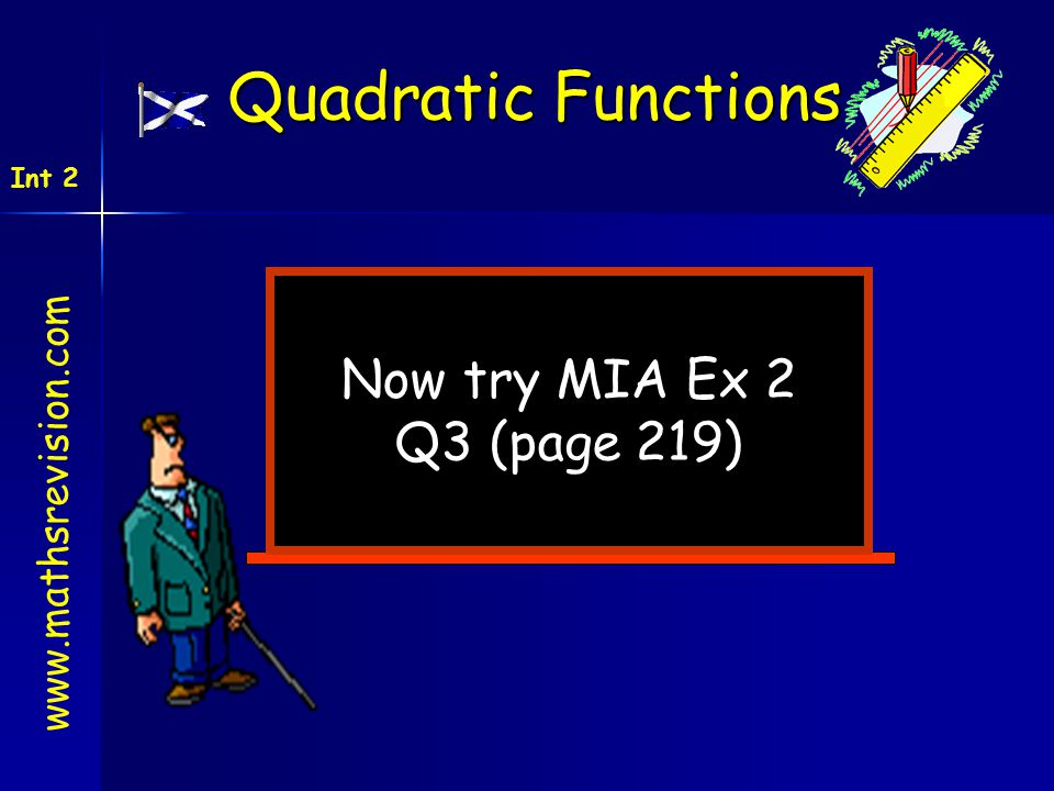 Now try MIA Ex 2 Q3 (page 219) www.mathsrevision.com Int 2 Quadratic Functions