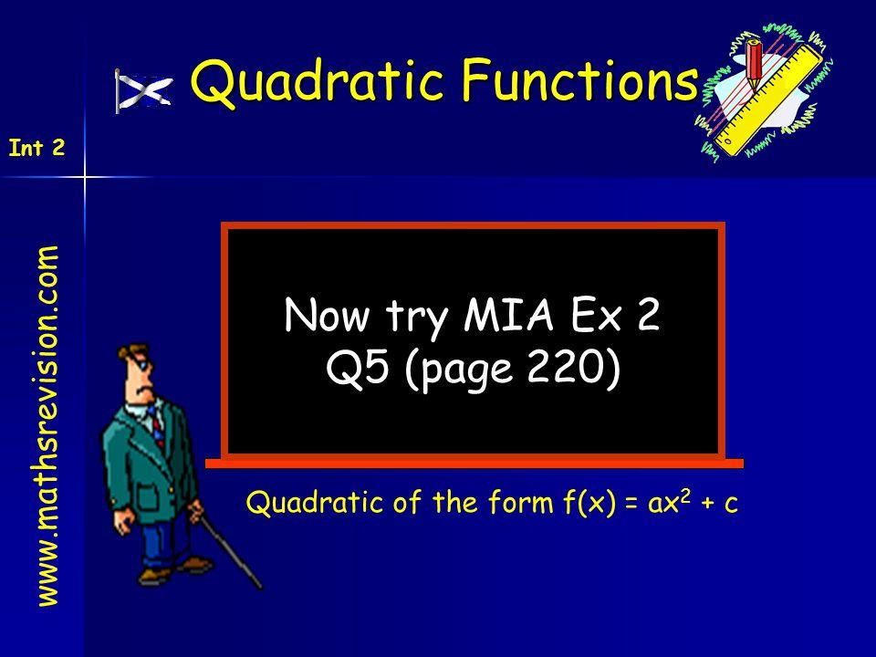 Now try MIA Ex 2 Q5 (page 220) www.mathsrevision.com Int 2 Quadratic Functions Quadratic of the form f(x) = ax 2 + c