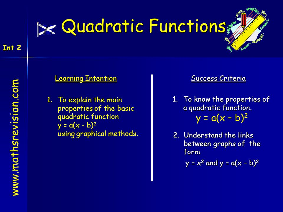 Learning Intention Success Criteria 1.To know the properties of a quadratic function. y = a(x – b) 2 1.To explain the main properties of the basic qua