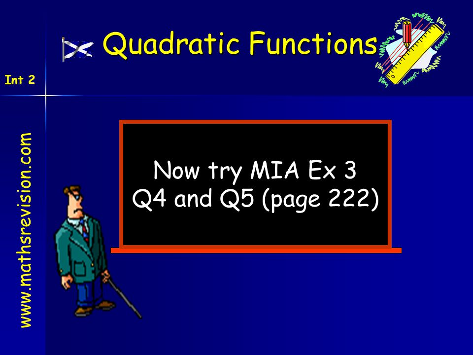 Now try MIA Ex 3 Q4 and Q5 (page 222) www.mathsrevision.com Int 2 Quadratic Functions