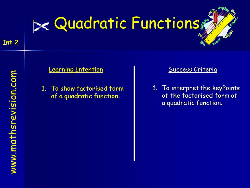 Learning Intention Success Criteria 1.To interpret the keyPoints of the factorised form of a quadratic function. 1.To show factorised form of a quadra