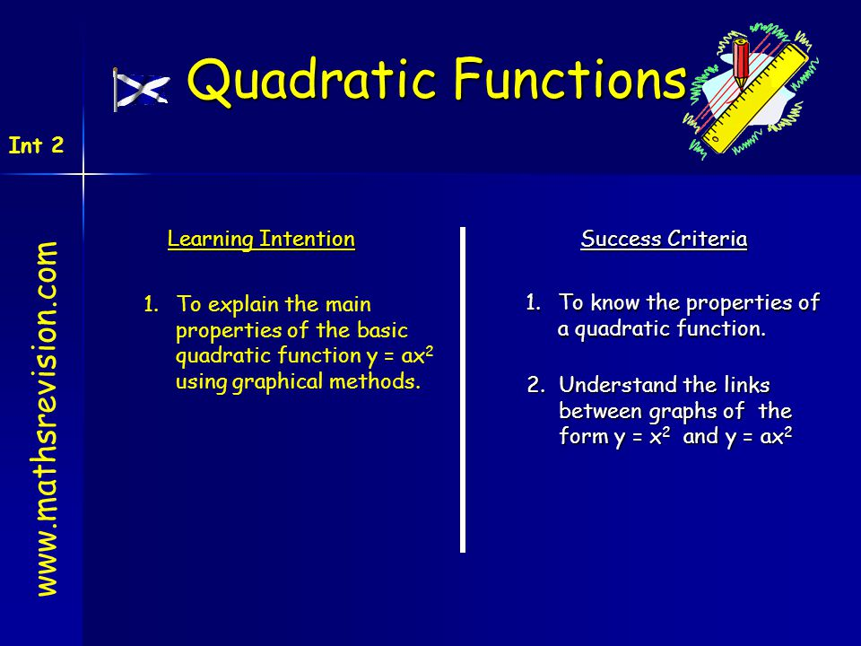 Learning Intention Success Criteria 1.To know the properties of a quadratic function. 1.To explain the main properties of the basic quadratic function