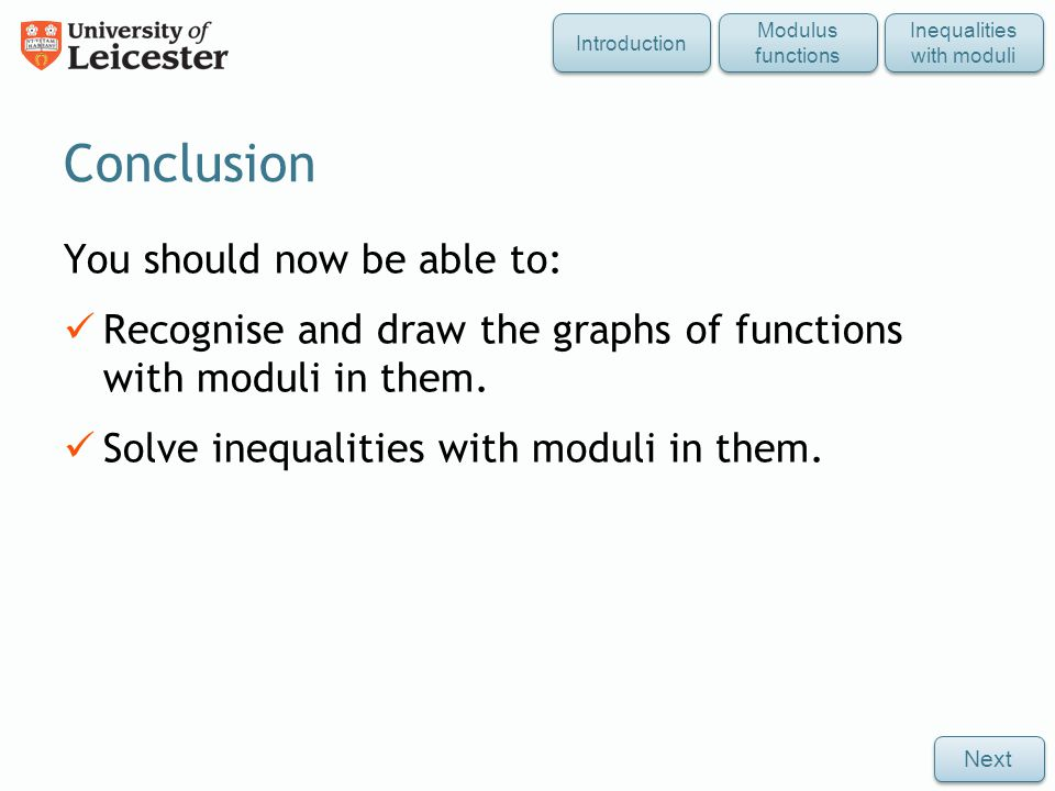 Conclusion Modulus functions Inequalities with moduli Next Introduction You should now be able to: Recognise and draw the graphs of functions with moduli in them.