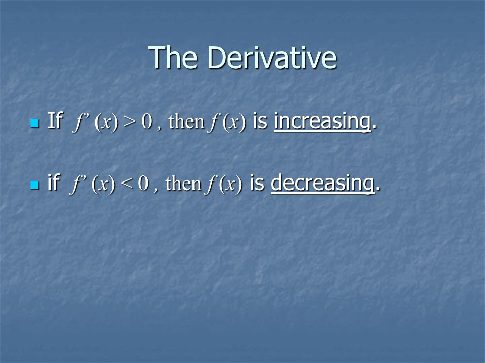 The Derivative If f' (x) > 0, then f (x) is increasing. If f' (x) > 0, then f (x) is increasing. if f' (x) < 0, then f (x) is decreasing. if f' (x) <