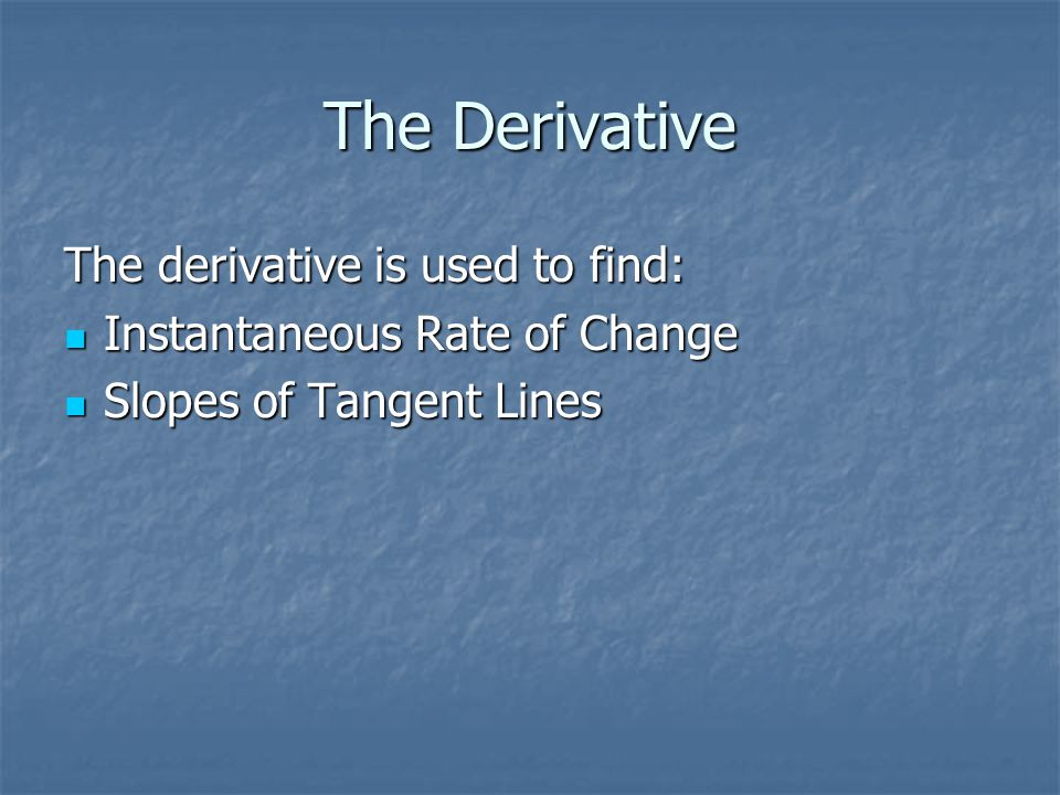 The Derivative The derivative is used to find: Instantaneous Rate of Change Instantaneous Rate of Change Slopes of Tangent Lines Slopes of Tangent Lin