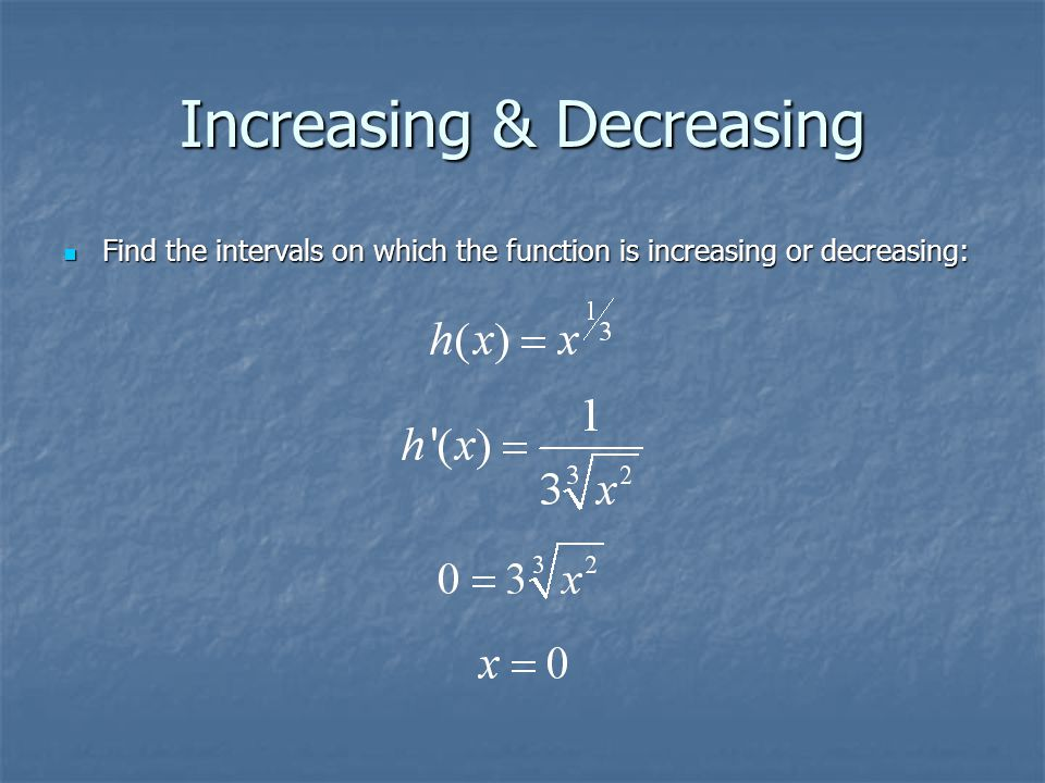 Increasing & Decreasing Find the intervals on which the function is increasing or decreasing: Find the intervals on which the function is increasing o