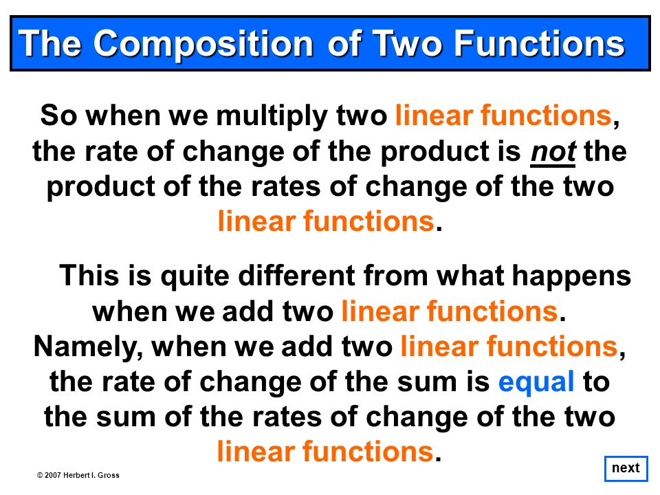 The Composition of Two Functions So when we multiply two linear functions, the rate of change of the product is not the product of the rates of change of the two linear functions.