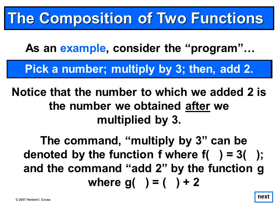 The Composition of Two Functions As an example, consider the program … The command, multiply by 3 can be denoted by the function f where f( ) = 3( ); and the command add 2 by the function g where g( ) = ( ) + 2 next © 2007 Herbert I.