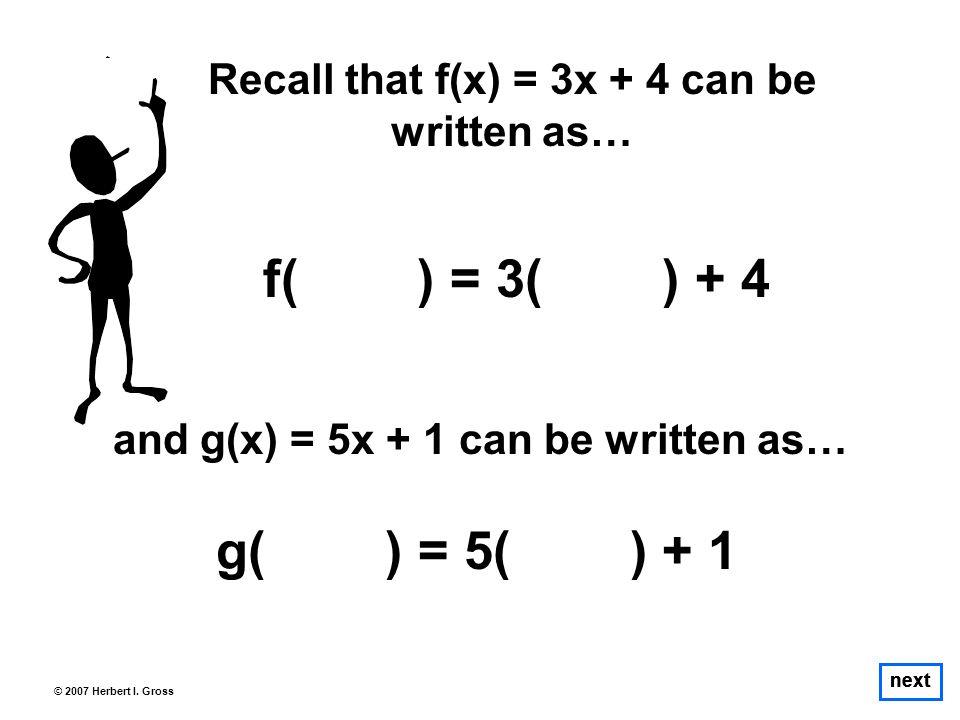 next © 2007 Herbert I. Gross Recall that f(x) = 3x + 4 can be written as… f( ) = 3( ) + 4 next and g(x) = 5x + 1 can be written as… g( ) = 5( ) + 1