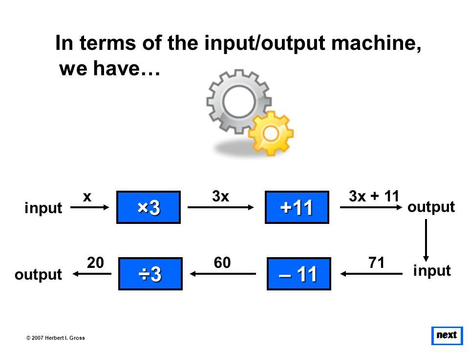 next © 2007 Herbert I. Gross In terms of the input/output machine, we have… ×3×3×3×3 input 3x +11 output 3x + 11 ÷3÷3÷3÷3 output 60 – 11 – 11 input 71