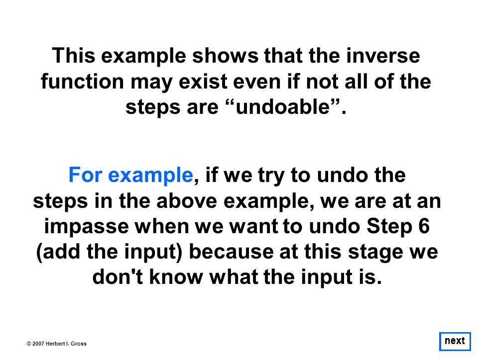 """next © 2007 Herbert I. Gross This example shows that the inverse function may exist even if not all of the steps are """"undoable"""". For example, if we tr"""
