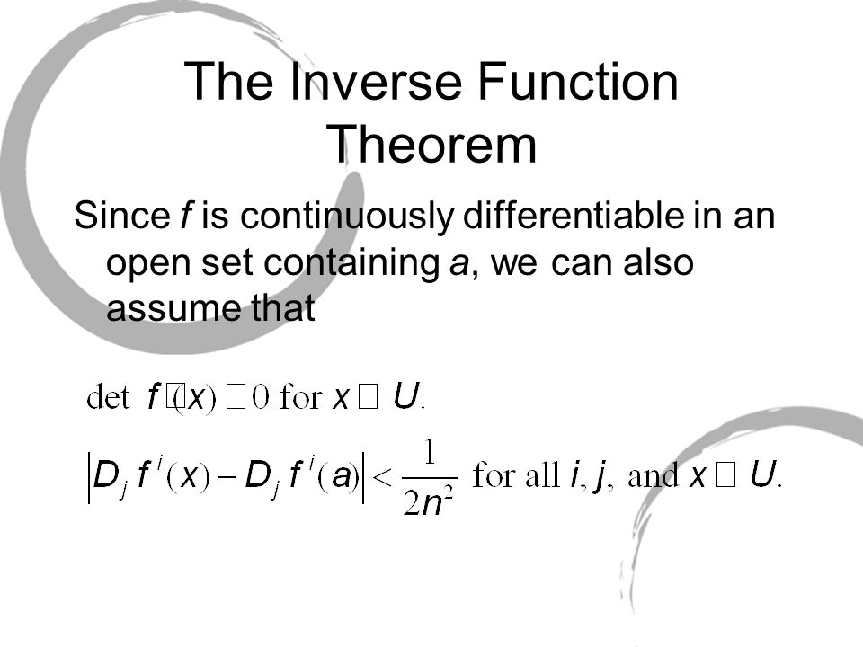 The Inverse Function Theorem Since f is continuously differentiable in an open set containing a, we can also assume that