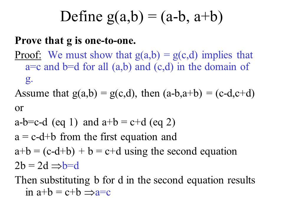 Define g(a,b) = (a-b, a+b) Prove that g is one-to-one. Proof: We must show that g(a,b) = g(c,d) implies that a=c and b=d for all (a,b) and (c,d) in th