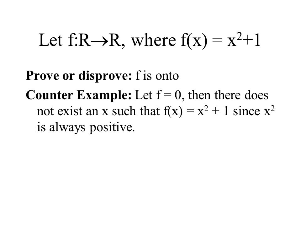 Let f:R  R, where f(x) = x 2 +1 Prove or disprove: f is onto Counter Example: Let f = 0, then there does not exist an x such that f(x) = x 2 + 1 sinc