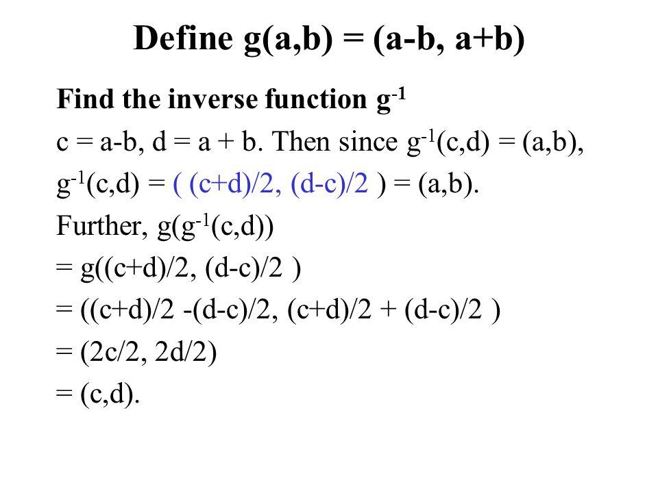 Define g(a,b) = (a-b, a+b) Find the inverse function g -1 c = a-b, d = a + b. Then since g -1 (c,d) = (a,b), g -1 (c,d) = ( (c+d)/2, (d-c)/2 ) = (a,b)