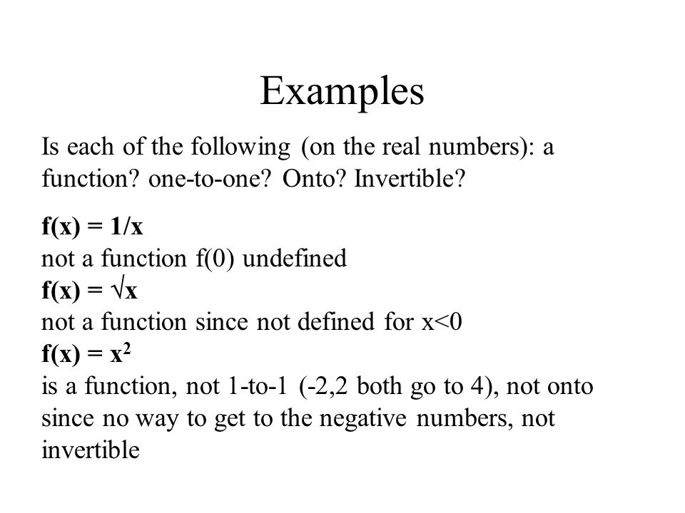 Examples Is each of the following (on the real numbers): a function? one-to-one? Onto? Invertible? f(x) = 1/x not a function f(0) undefined f(x) =  x