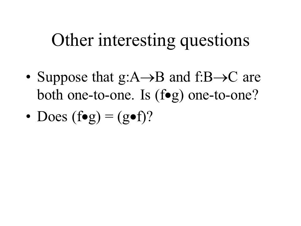 Other interesting questions Suppose that g:A  B and f:B  C are both one-to-one. Is (f  g) one-to-one? Does (f  g) = (g  f)?